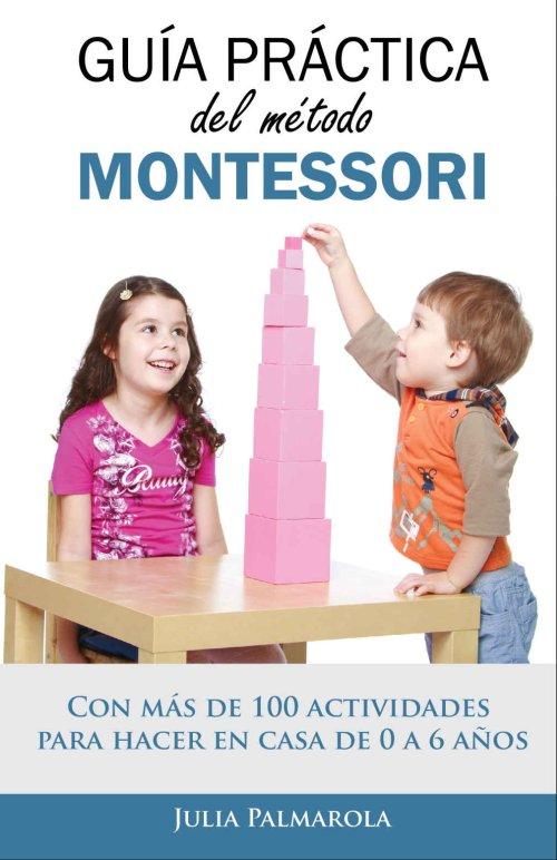 Guía práctica del Método Montessori: Con más de 100 actividades para hacer en casa de 0 a 6 años - Julia Palmarola
